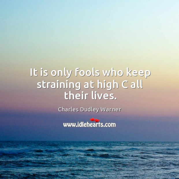 It is only fools who keep straining at high c all their lives. Charles Dudley Warner Picture Quote