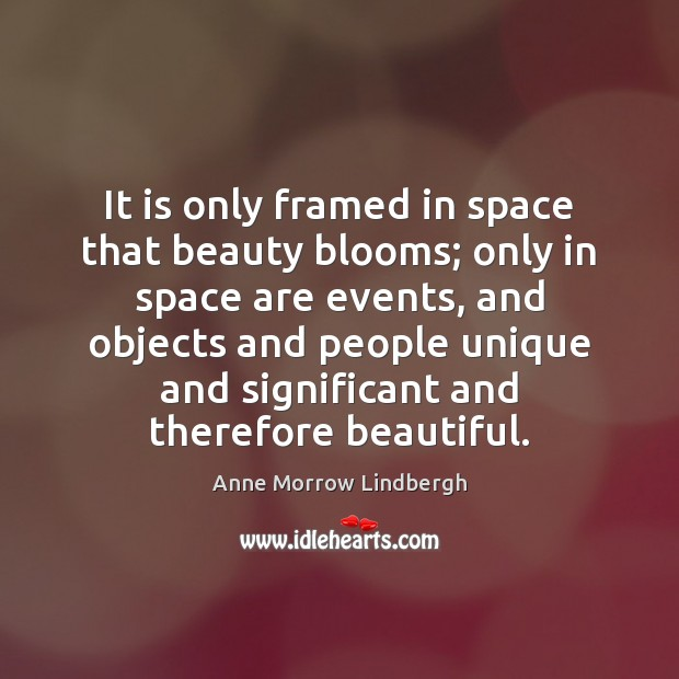 It is only framed in space that beauty blooms; only in space Anne Morrow Lindbergh Picture Quote