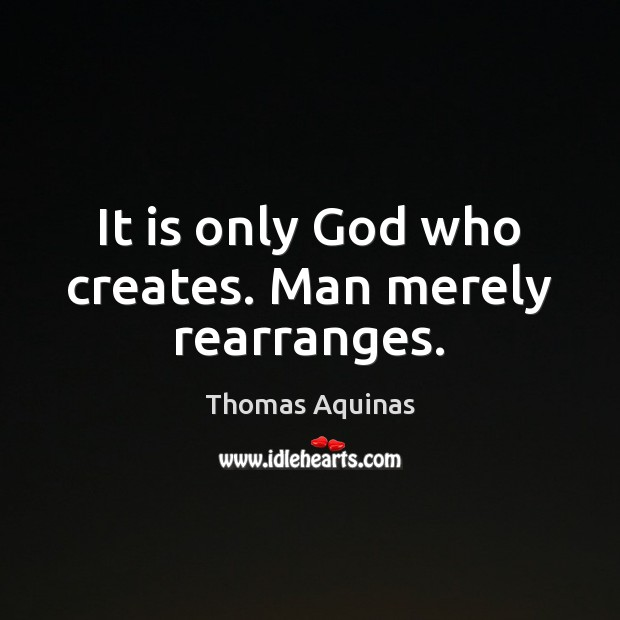 It is only God who creates. Man merely rearranges. Thomas Aquinas Picture Quote