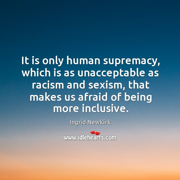 It is only human supremacy, which is as unacceptable as racism and sexism Image