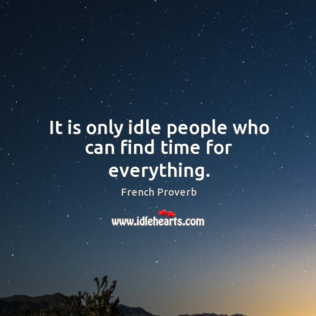It is only idle people who can find time for everything. Image
