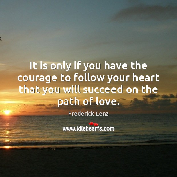 It is only if you have the courage to follow your heart Image