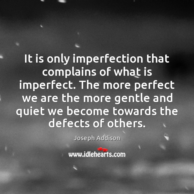 It is only imperfection that complains of what is imperfect. The more Imperfection Quotes Image
