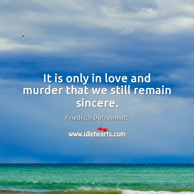 It is only in love and murder that we still remain sincere. Friedrich Durrenmatt Picture Quote