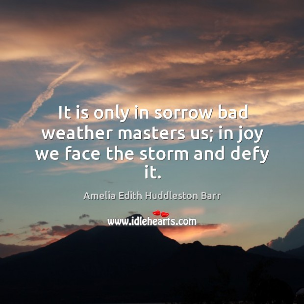 It is only in sorrow bad weather masters us; in joy we face the storm and defy it. Amelia Edith Huddleston Barr Picture Quote