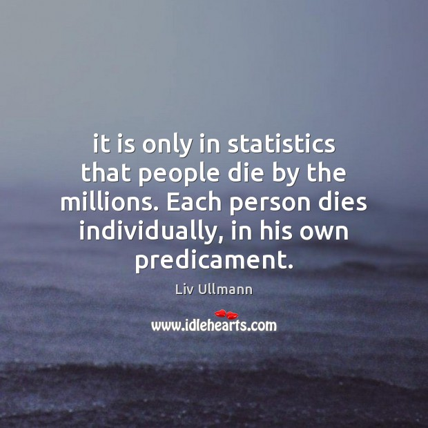 It is only in statistics that people die by the millions. Each Image
