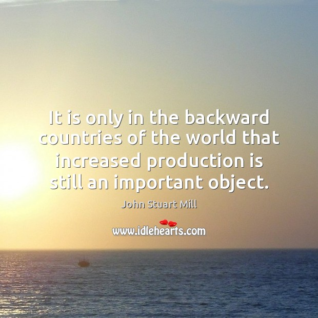 It is only in the backward countries of the world that increased John Stuart Mill Picture Quote
