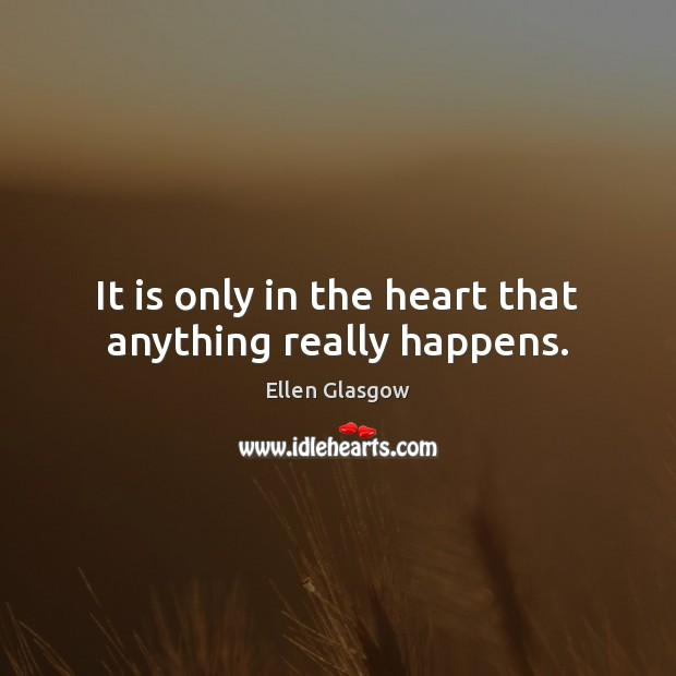 It is only in the heart that anything really happens. Image