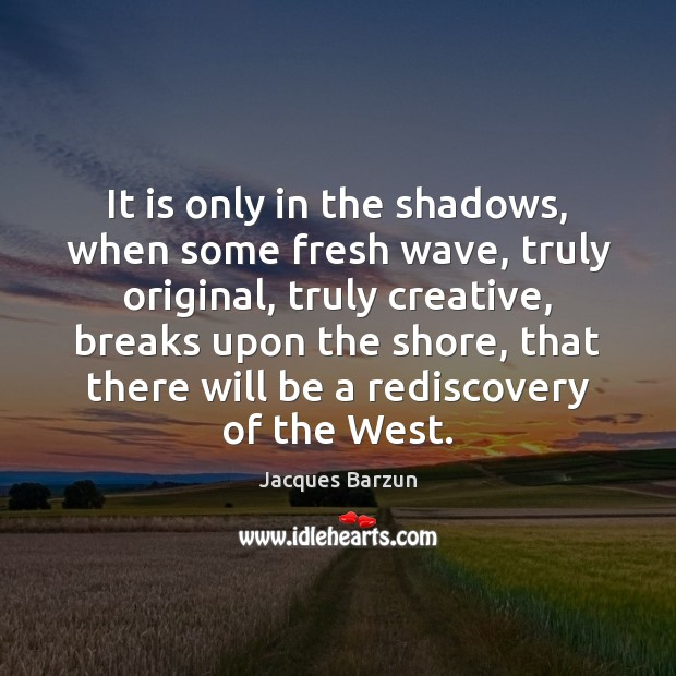It is only in the shadows, when some fresh wave, truly original, Image