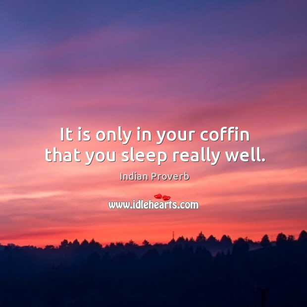 It is only in your coffin that you sleep really well. Indian Proverbs Image