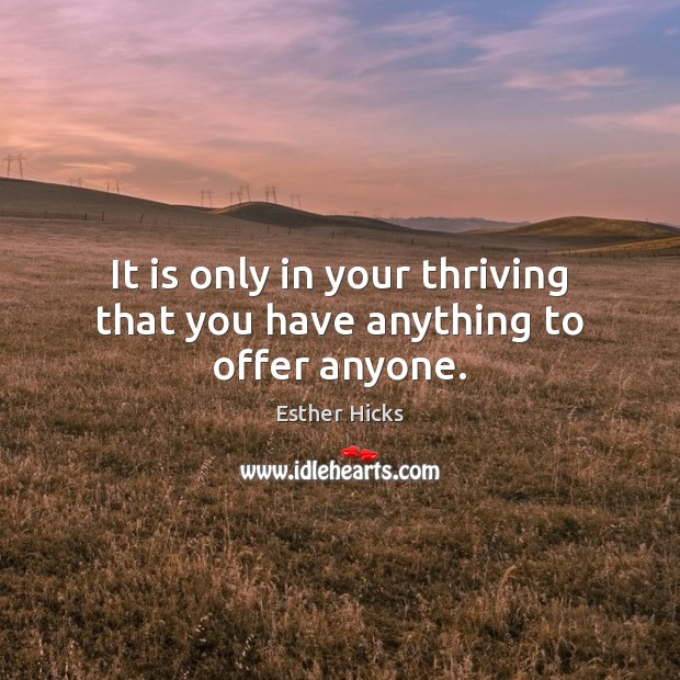 It is only in your thriving that you have anything to offer anyone. Image