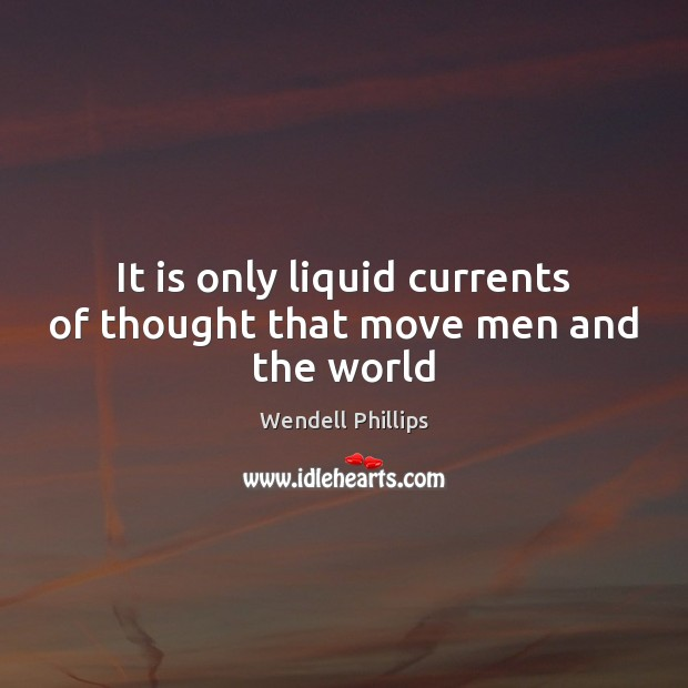 It is only liquid currents of thought that move men and the world Wendell Phillips Picture Quote