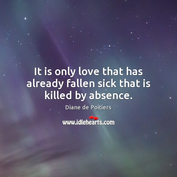 Image, It is only love that has already fallen sick that is killed by absence.