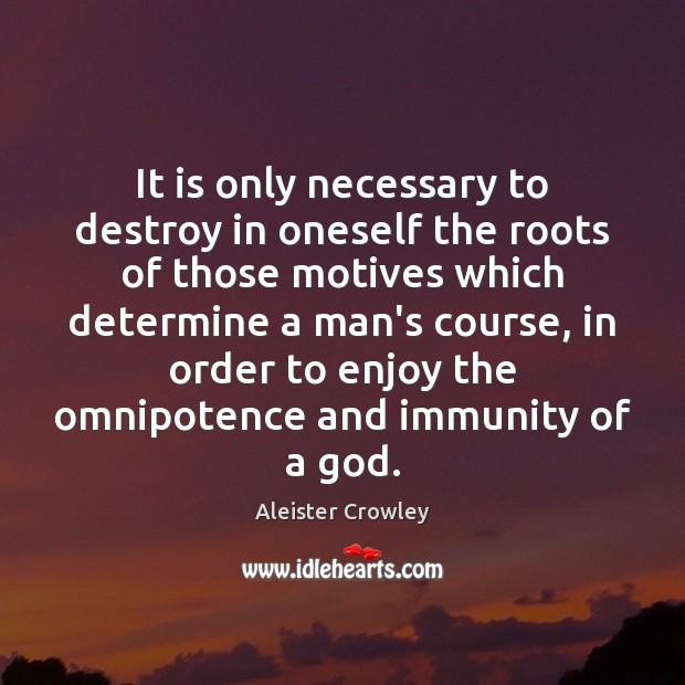 It is only necessary to destroy in oneself the roots of those Aleister Crowley Picture Quote