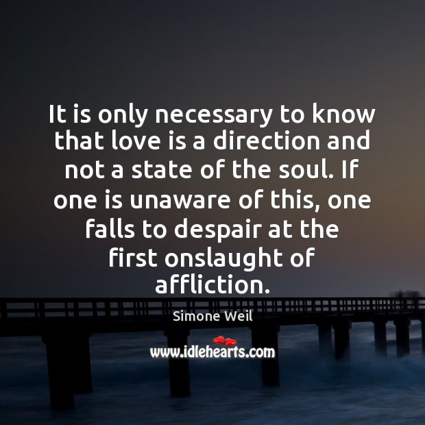 It is only necessary to know that love is a direction and Simone Weil Picture Quote