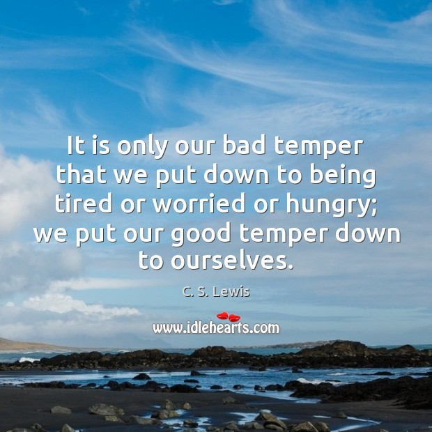 It is only our bad temper that we put down to being Image