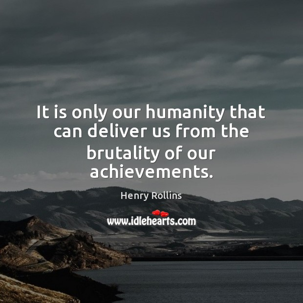 It is only our humanity that can deliver us from the brutality of our achievements. Image