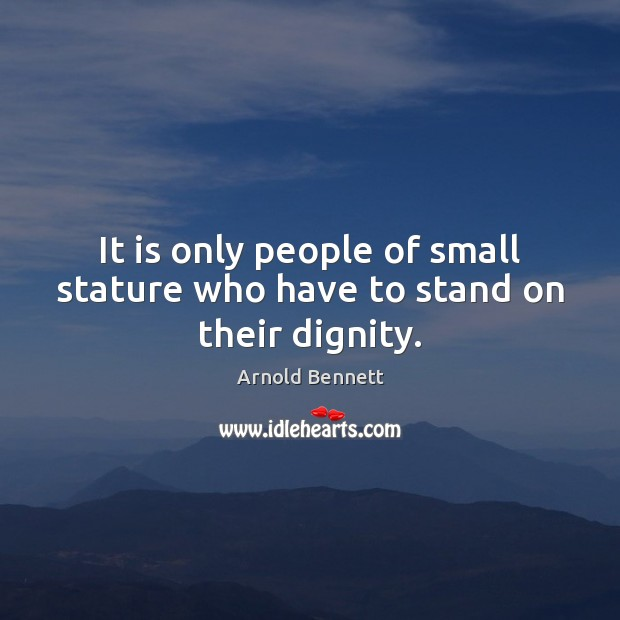It is only people of small stature who have to stand on their dignity. Arnold Bennett Picture Quote
