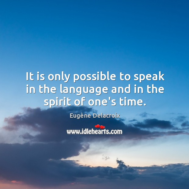 It is only possible to speak in the language and in the spirit of one's time. Eugène Delacroix Picture Quote