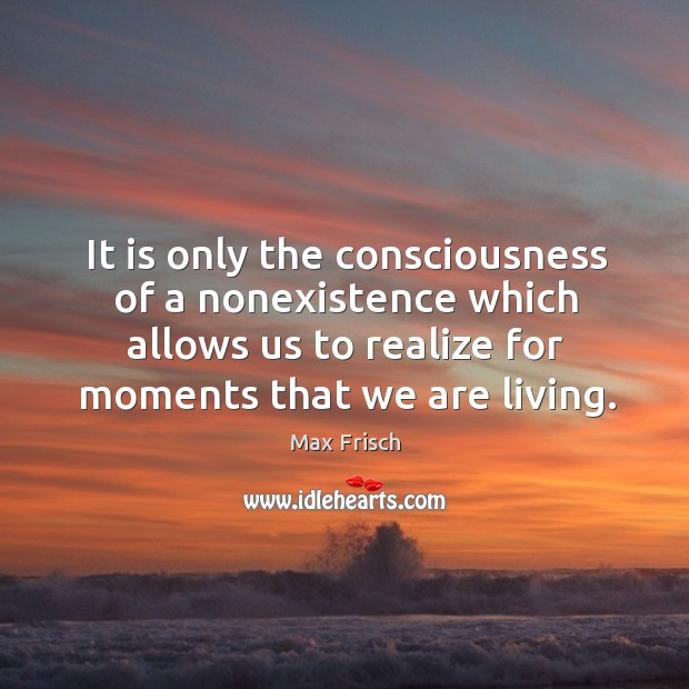 It is only the consciousness of a nonexistence which allows us to realize for moments that we are living. Max Frisch Picture Quote