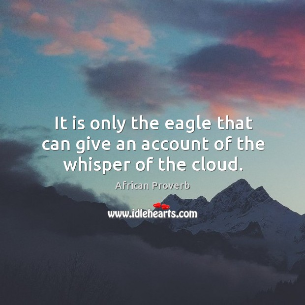 It is only the eagle that can give an account of the whisper of the cloud. Image