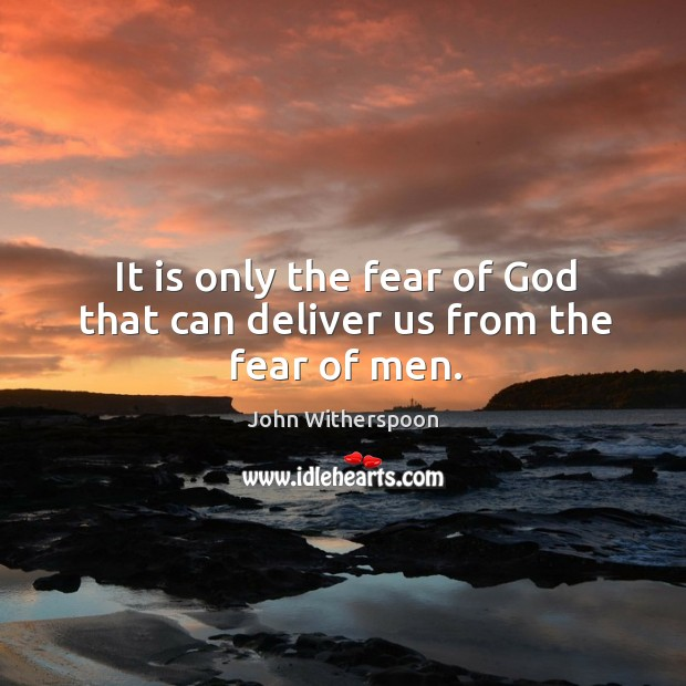 It is only the fear of God that can deliver us from the fear of men. Image