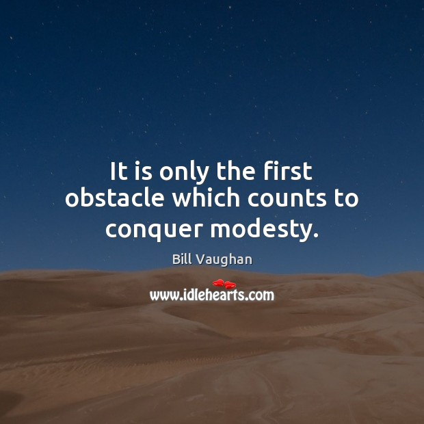 It is only the first obstacle which counts to conquer modesty. Bill Vaughan Picture Quote