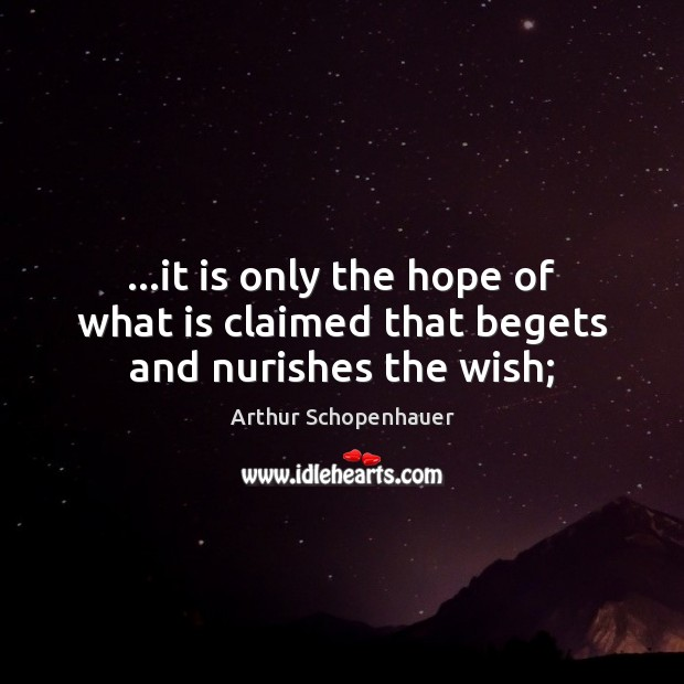 …it is only the hope of what is claimed that begets and nurishes the wish; Image