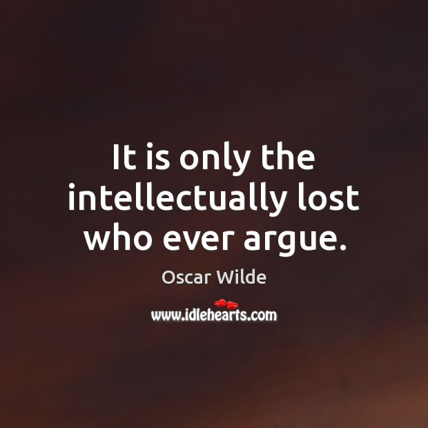 Image, It is only the intellectually lost who ever argue.