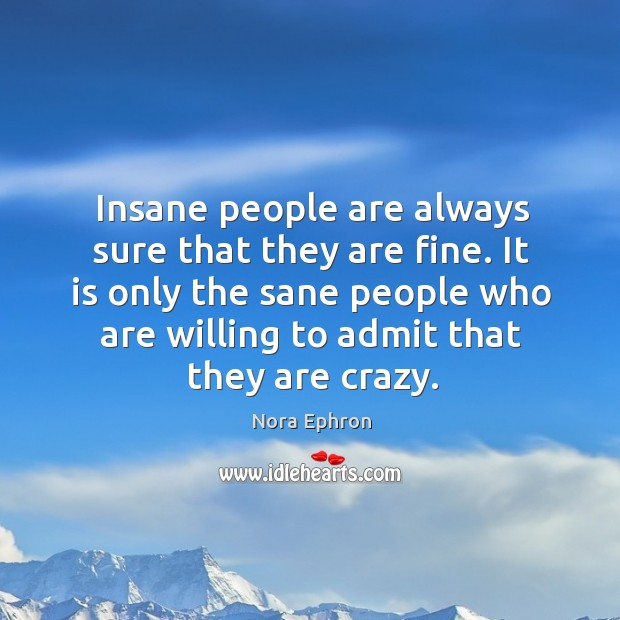 It is only the sane people who are willing to admit that they are crazy. Image