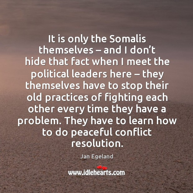 It is only the somalis themselves – and I don't hide that fact when I meet the political leaders here Jan Egeland Picture Quote