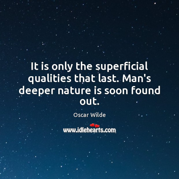 It is only the superficial qualities that last. Man's deeper nature is soon found out. Image