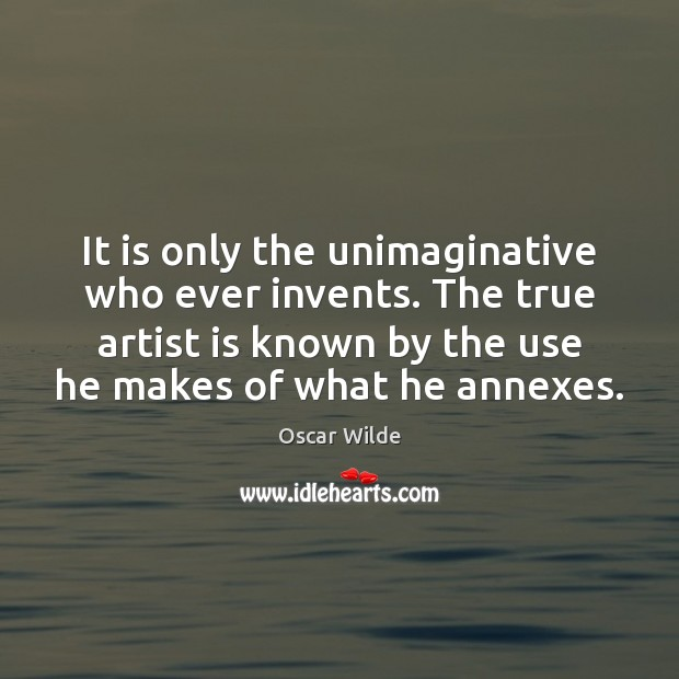Image, It is only the unimaginative who ever invents. The true artist is