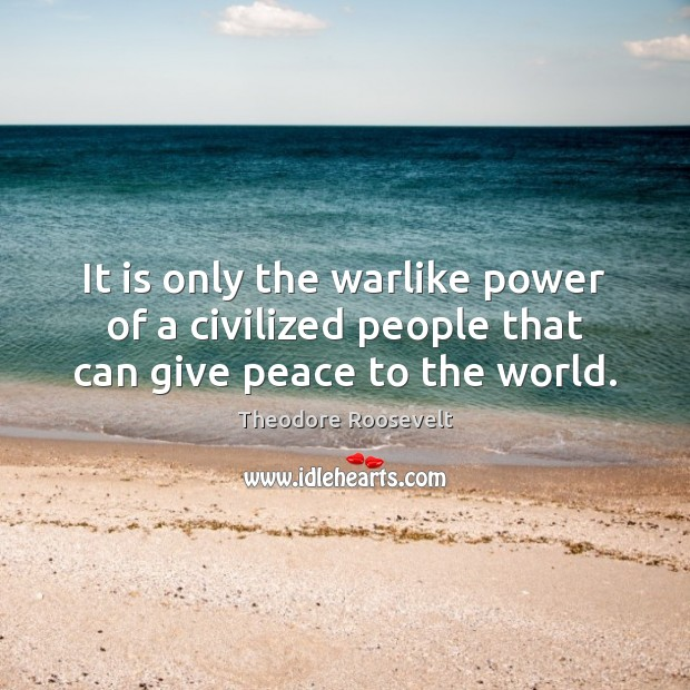 Image, It is only the warlike power of a civilized people that can give peace to the world.
