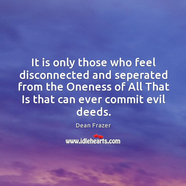 It is only those who feel disconnected and seperated from the Oneness Dean Frazer Picture Quote