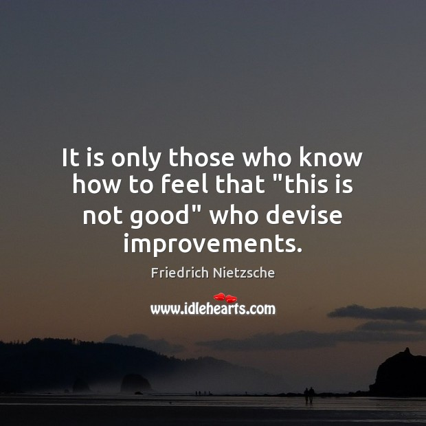 """It is only those who know how to feel that """"this is not good"""" who devise improvements. Image"""