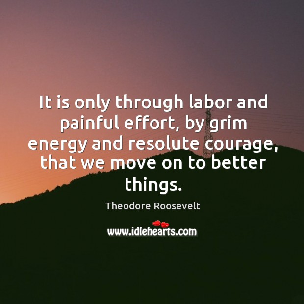 Image, It is only through labor and painful effort, by grim energy and resolute courage, that we move on to better things.