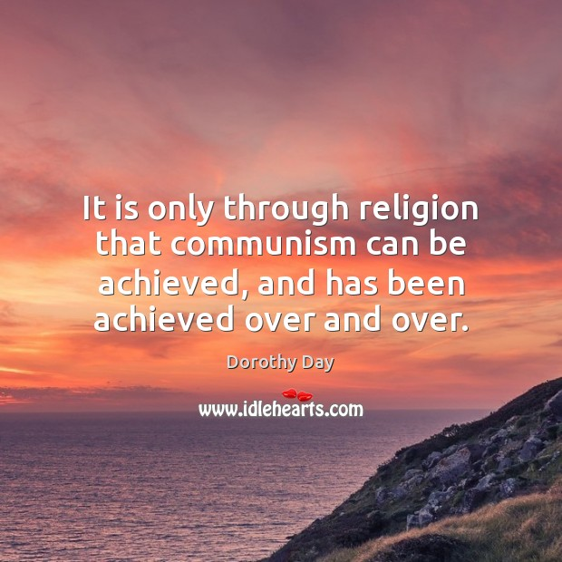 It is only through religion that communism can be achieved, and has Dorothy Day Picture Quote