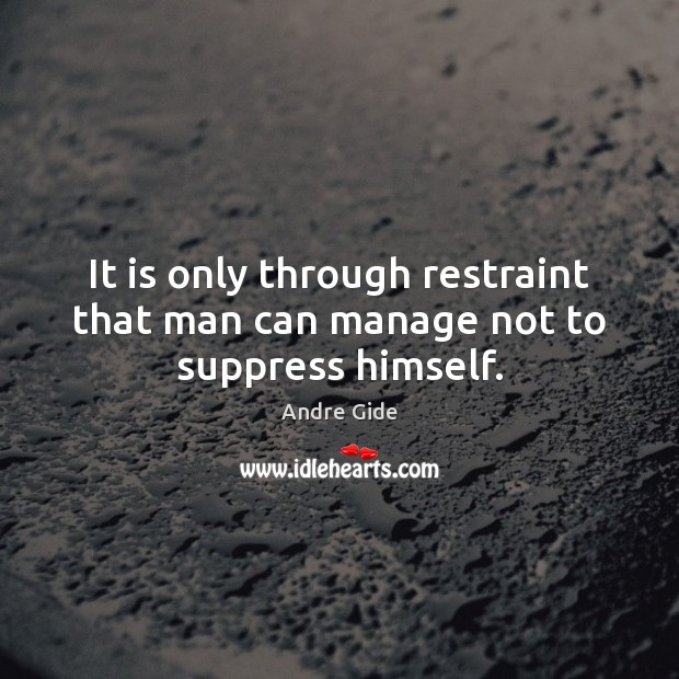 It is only through restraint that man can manage not to suppress himself. Andre Gide Picture Quote