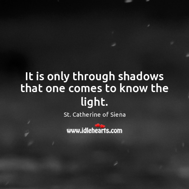 Image, It is only through shadows that one comes to know the light.