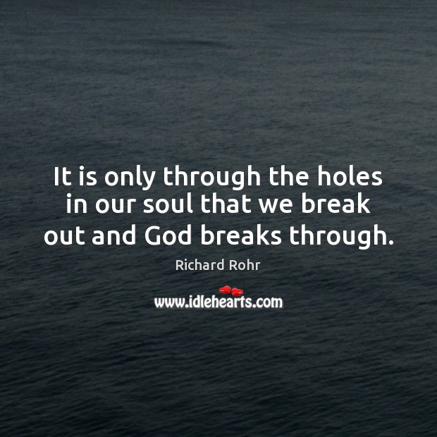 Image, It is only through the holes in our soul that we break out and God breaks through.