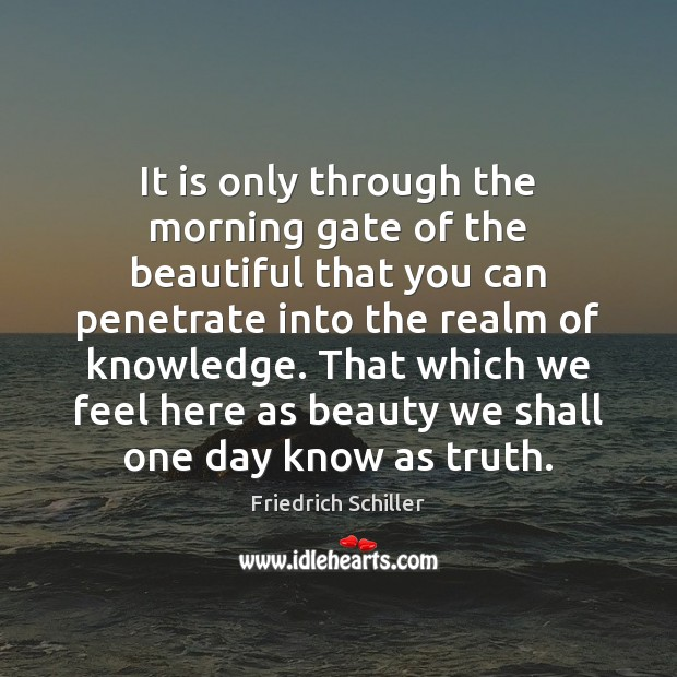 It is only through the morning gate of the beautiful that you Friedrich Schiller Picture Quote