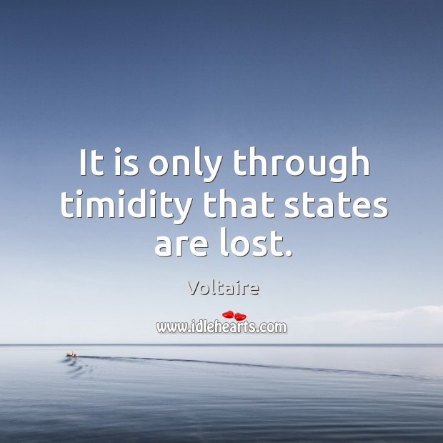 It is only through timidity that states are lost. Image