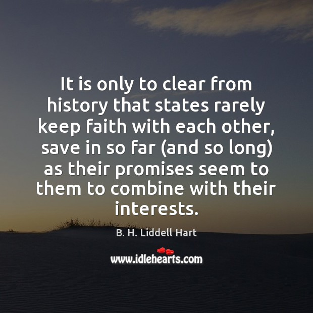 It is only to clear from history that states rarely keep faith B. H. Liddell Hart Picture Quote