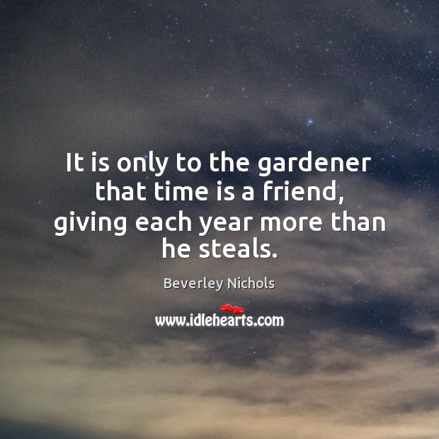 Image, It is only to the gardener that time is a friend, giving each year more than he steals.