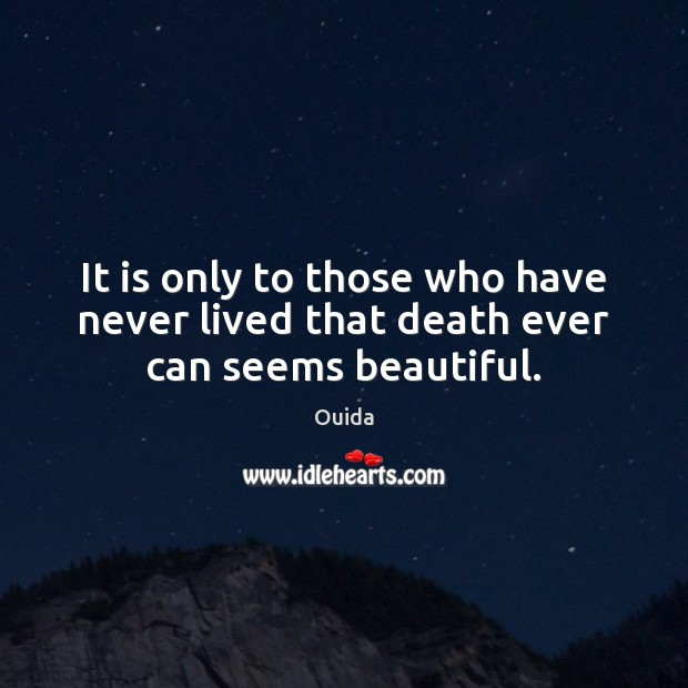 It is only to those who have never lived that death ever can seems beautiful. Ouida Picture Quote