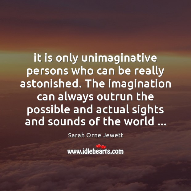 It is only unimaginative persons who can be really astonished. The imagination Image