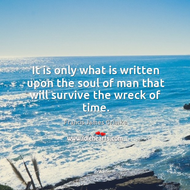 It is only what is written upon the soul of man that will survive the wreck of time. Image