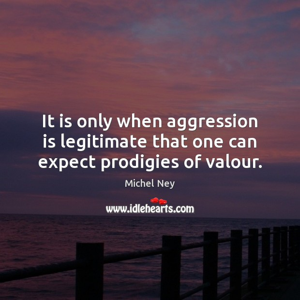 It is only when aggression is legitimate that one can expect prodigies of valour. Expect Quotes Image