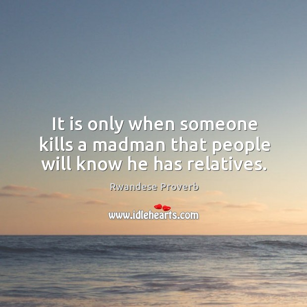 It is only when someone kills a madman that people will know he has relatives. Rwandese Proverbs Image